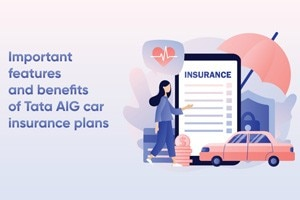 Important Features And Benefits of Tata AIG Car Insurance Plans