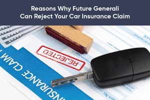 Reasons Why Future Generali Can Reject Your Car Insurance Claim
